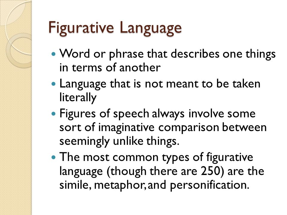 Figurative Language Word or phrase that describes one things in terms of another. Language that is not meant to be taken literally.