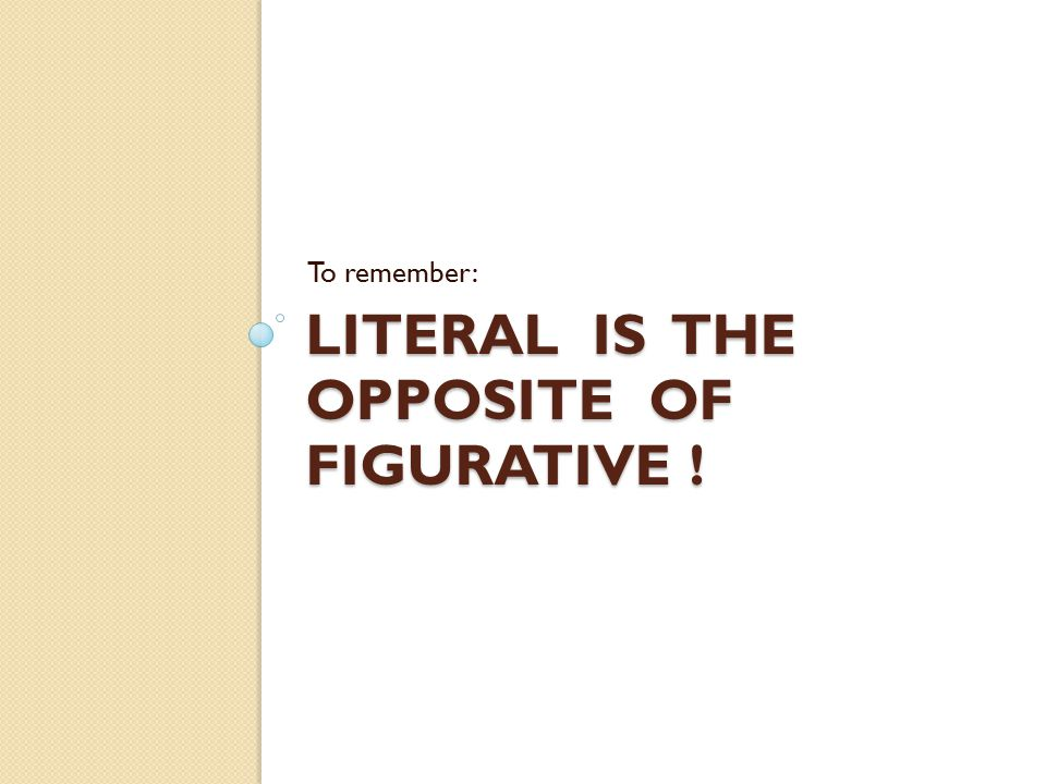 Literal is the opposite of figurative !