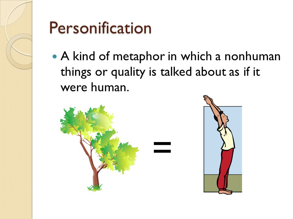 Personification A kind of metaphor in which a nonhuman things or quality is talked about as if it were human.