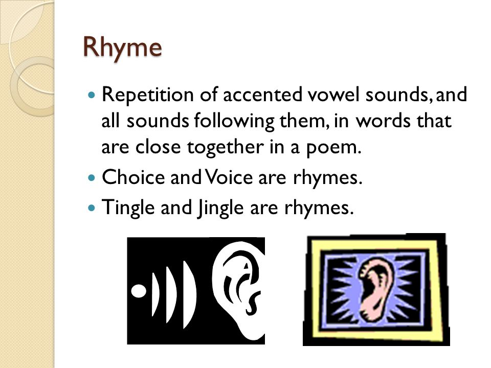 Rhyme Repetition of accented vowel sounds, and all sounds following them, in words that are close together in a poem.