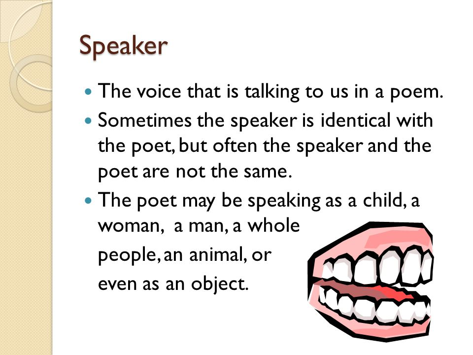 Speaker The voice that is talking to us in a poem.