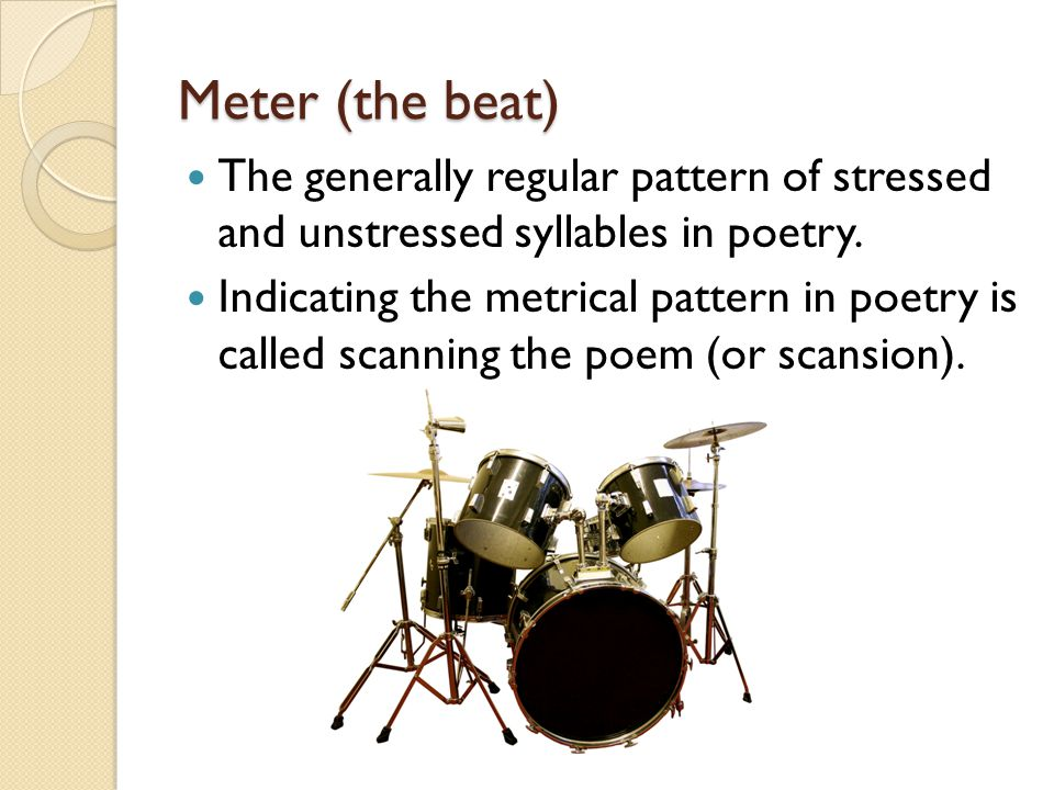 Meter (the beat) The generally regular pattern of stressed and unstressed syllables in poetry.