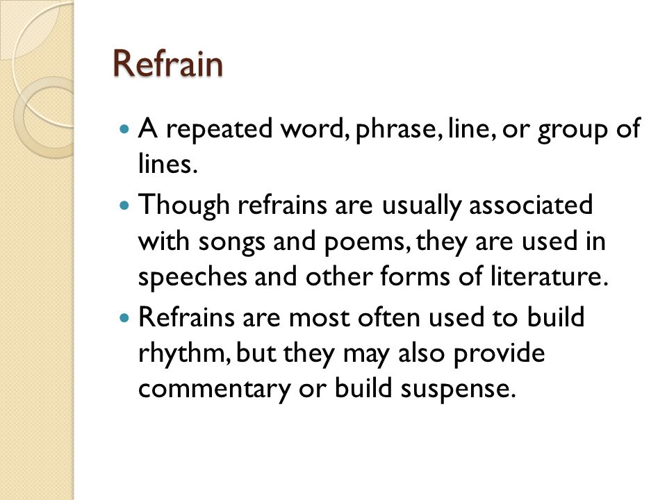 Refrain A repeated word, phrase, line, or group of lines.