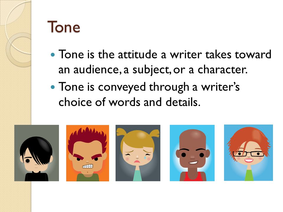 Tone Tone is the attitude a writer takes toward an audience, a subject, or a character.