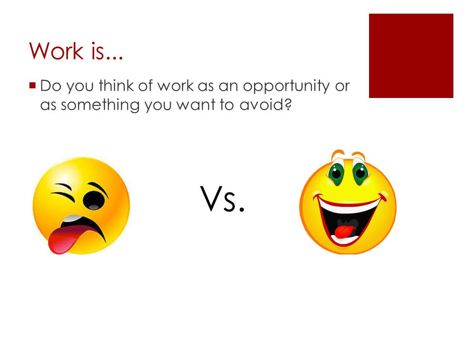 Work is... Do you think of work as an opportunity or as something you want to avoid Vs.