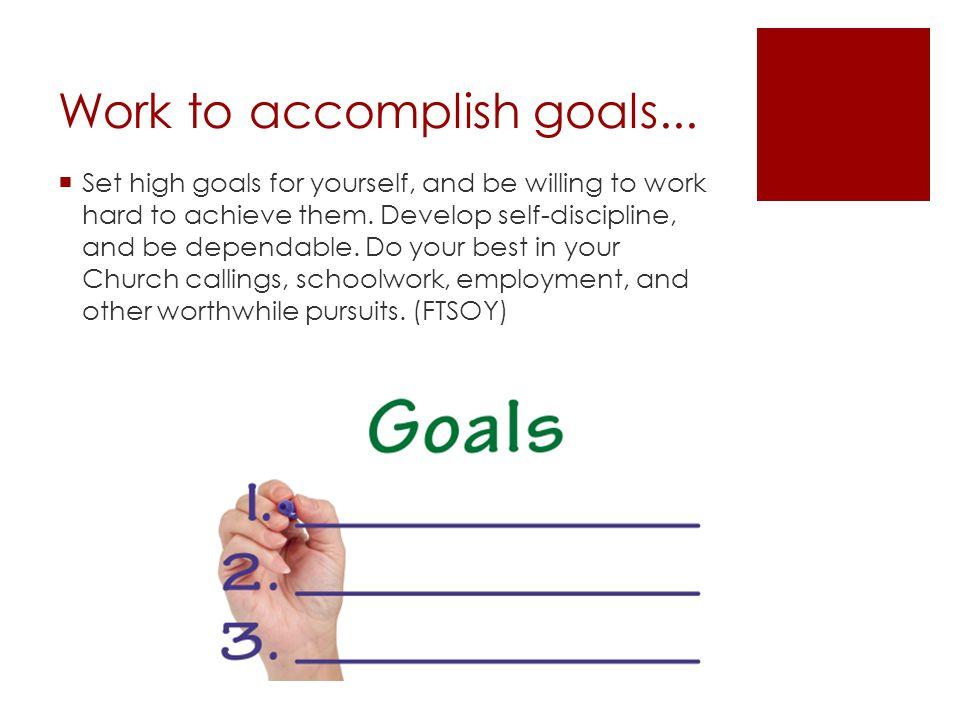 Work to accomplish goals...