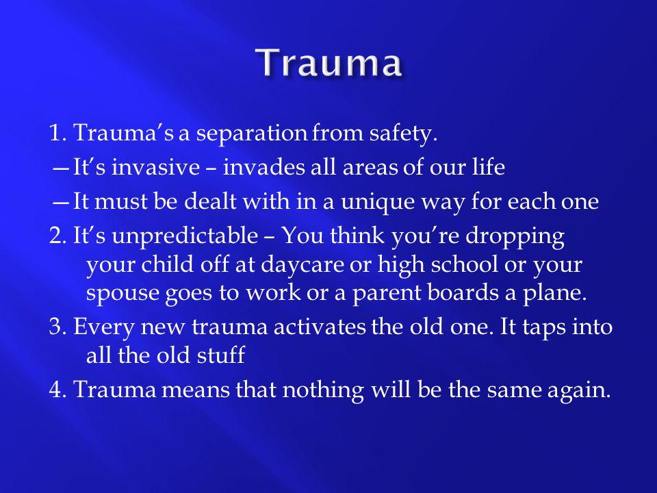 Trauma 1. Trauma's a separation from safety.