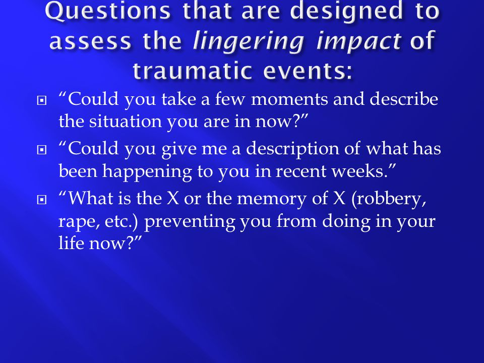 Questions that are designed to assess the lingering impact of traumatic events: