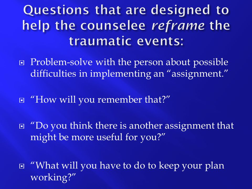 Questions that are designed to help the counselee reframe the traumatic events: