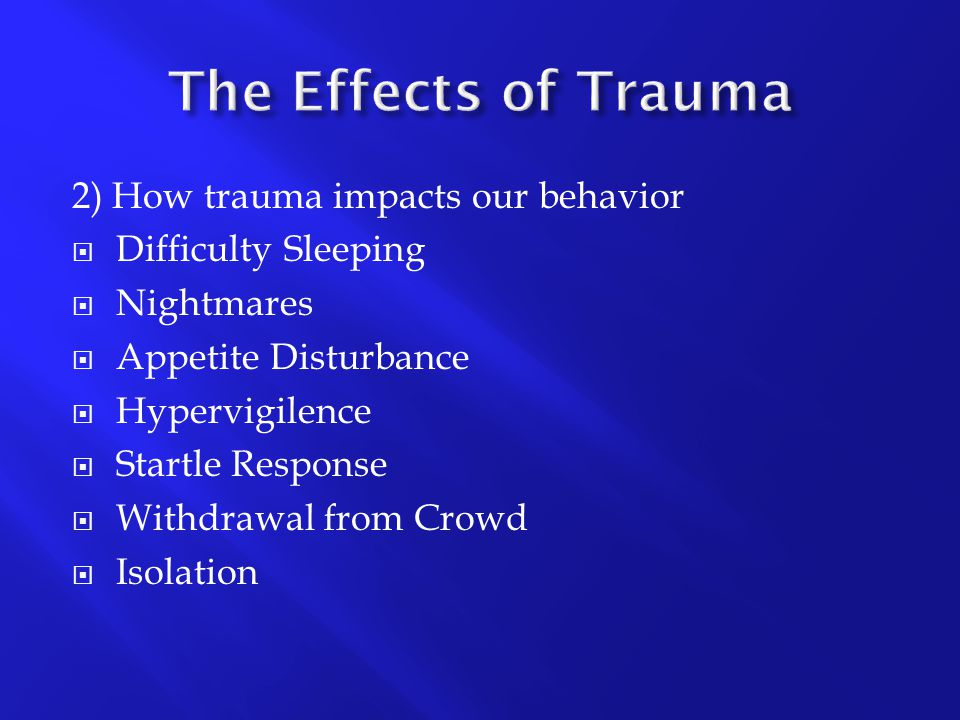 The Effects of Trauma 2) How trauma impacts our behavior