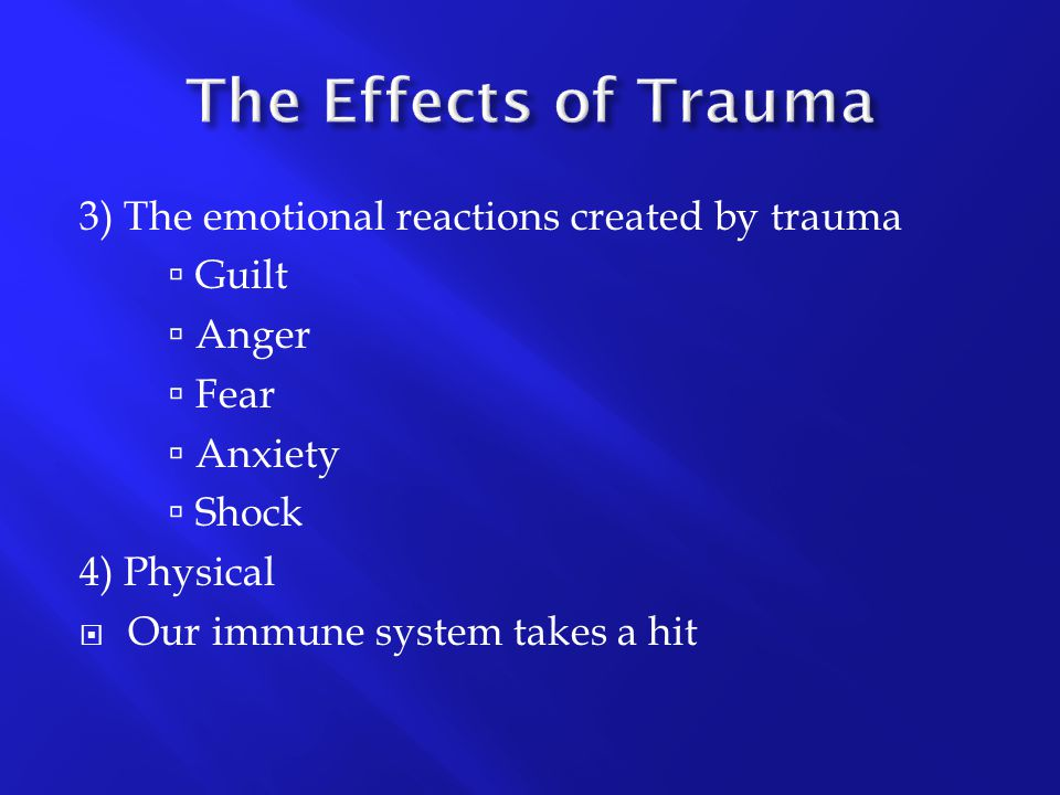 The Effects of Trauma 3) The emotional reactions created by trauma