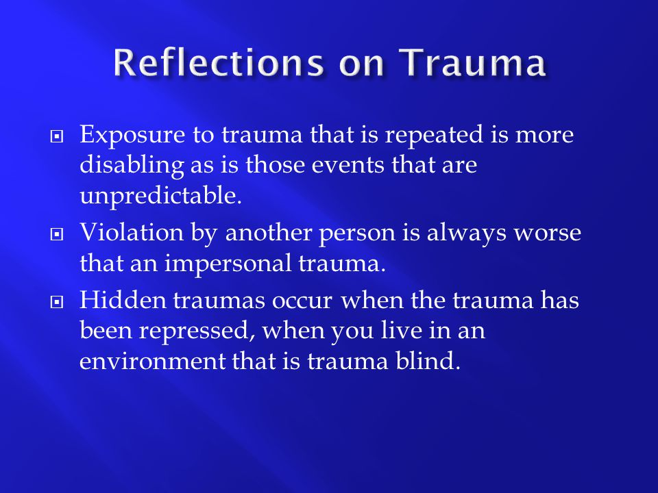 Reflections on Trauma Exposure to trauma that is repeated is more disabling as is those events that are unpredictable.
