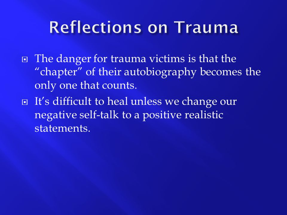 Reflections on Trauma The danger for trauma victims is that the chapter of their autobiography becomes the only one that counts.