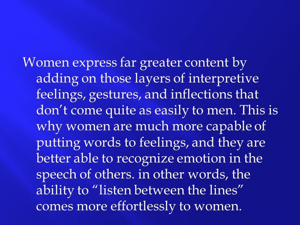Women express far greater content by adding on those layers of interpretive feelings, gestures, and inflections that don't come quite as easily to men.