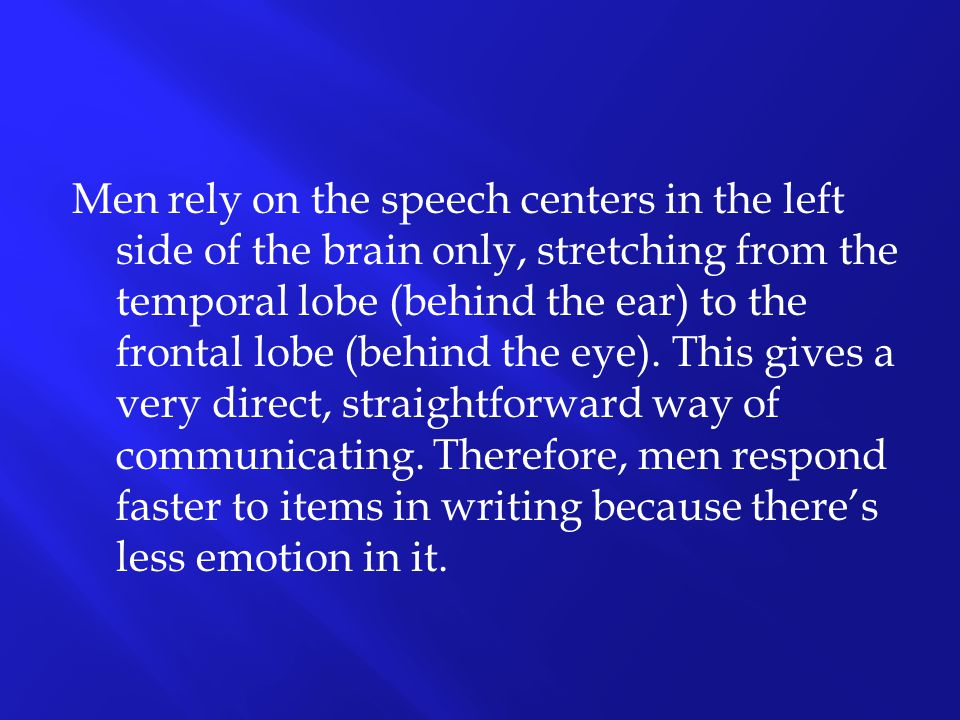 Men rely on the speech centers in the left side of the brain only, stretching from the temporal lobe (behind the ear) to the frontal lobe (behind the eye).