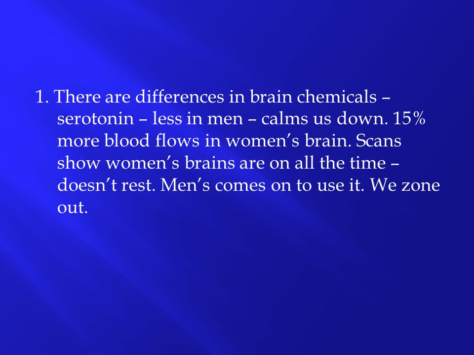 1. There are differences in brain chemicals – serotonin – less in men – calms us down.