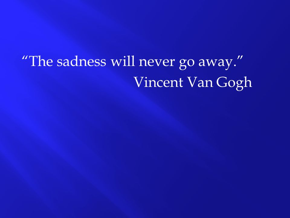 The sadness will never go away. Vincent Van Gogh