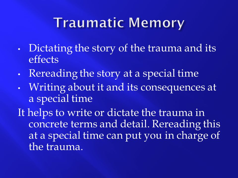 Traumatic Memory Dictating the story of the trauma and its effects