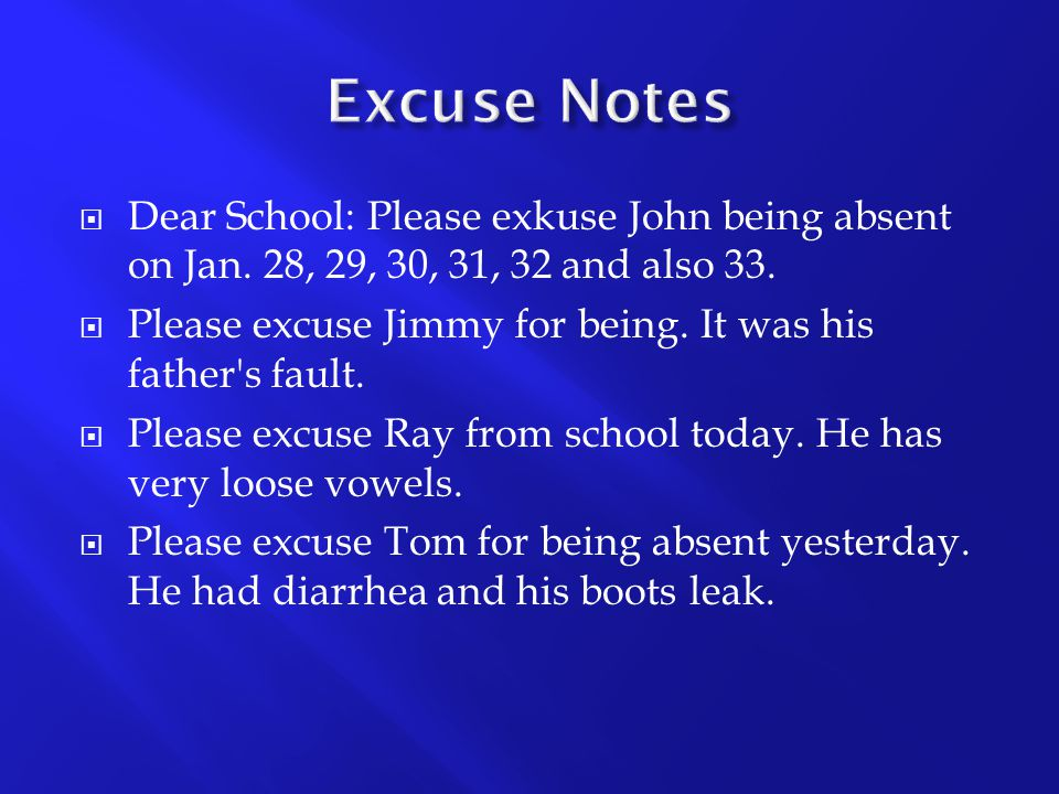 Excuse Notes Dear School: Please exkuse John being absent on Jan. 28, 29, 30, 31, 32 and also 33.