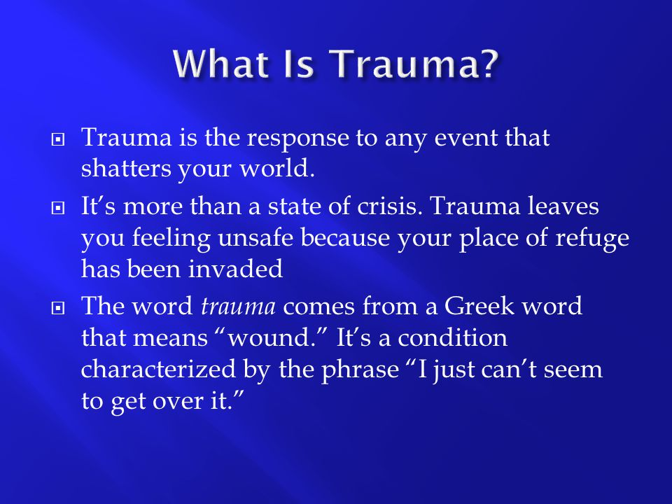 What Is Trauma Trauma is the response to any event that shatters your world.