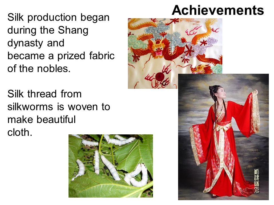 Achievements Silk production began during the Shang dynasty and