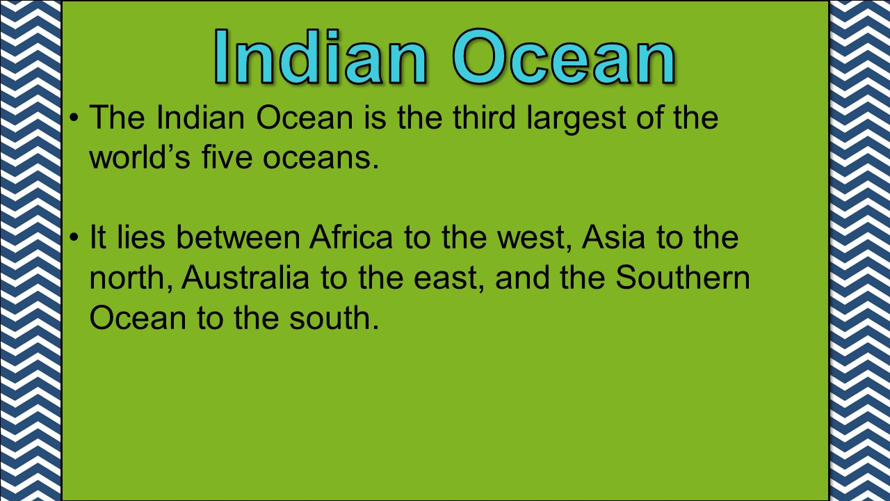 Indian Ocean The Indian Ocean is the third largest of the world's five oceans.