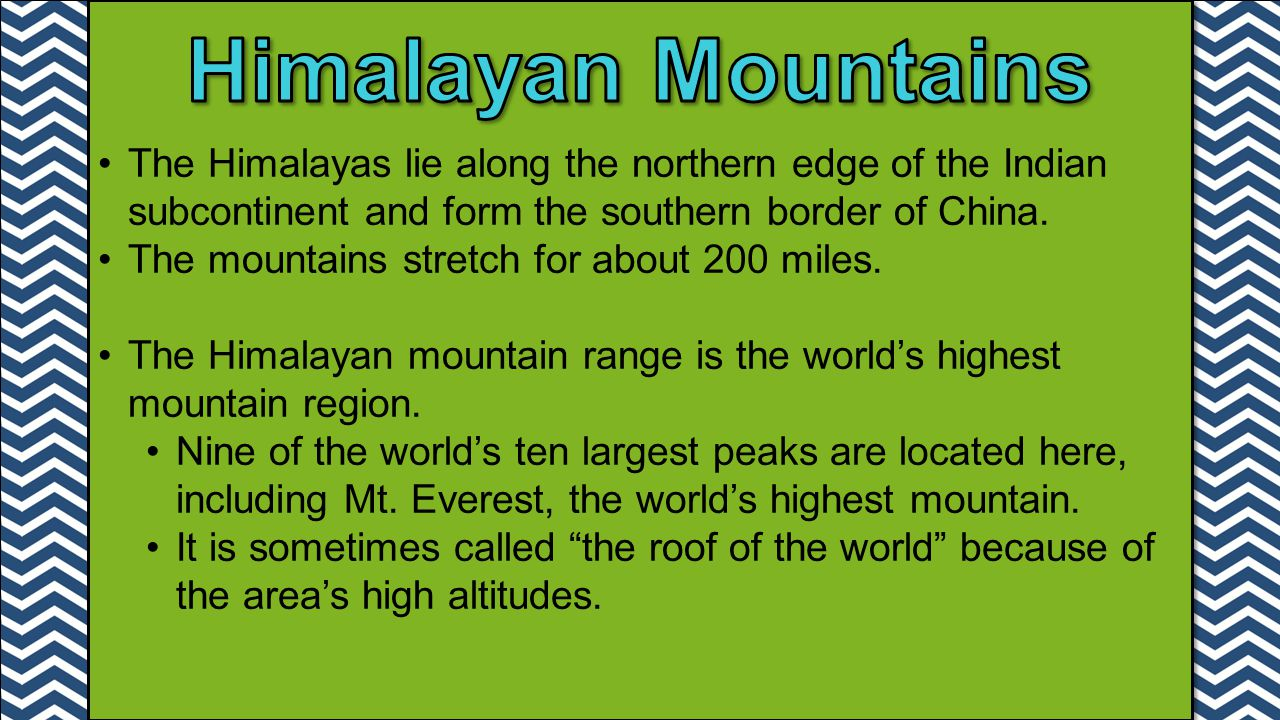 Himalayan Mountains The Himalayas lie along the northern edge of the Indian subcontinent and form the southern border of China.