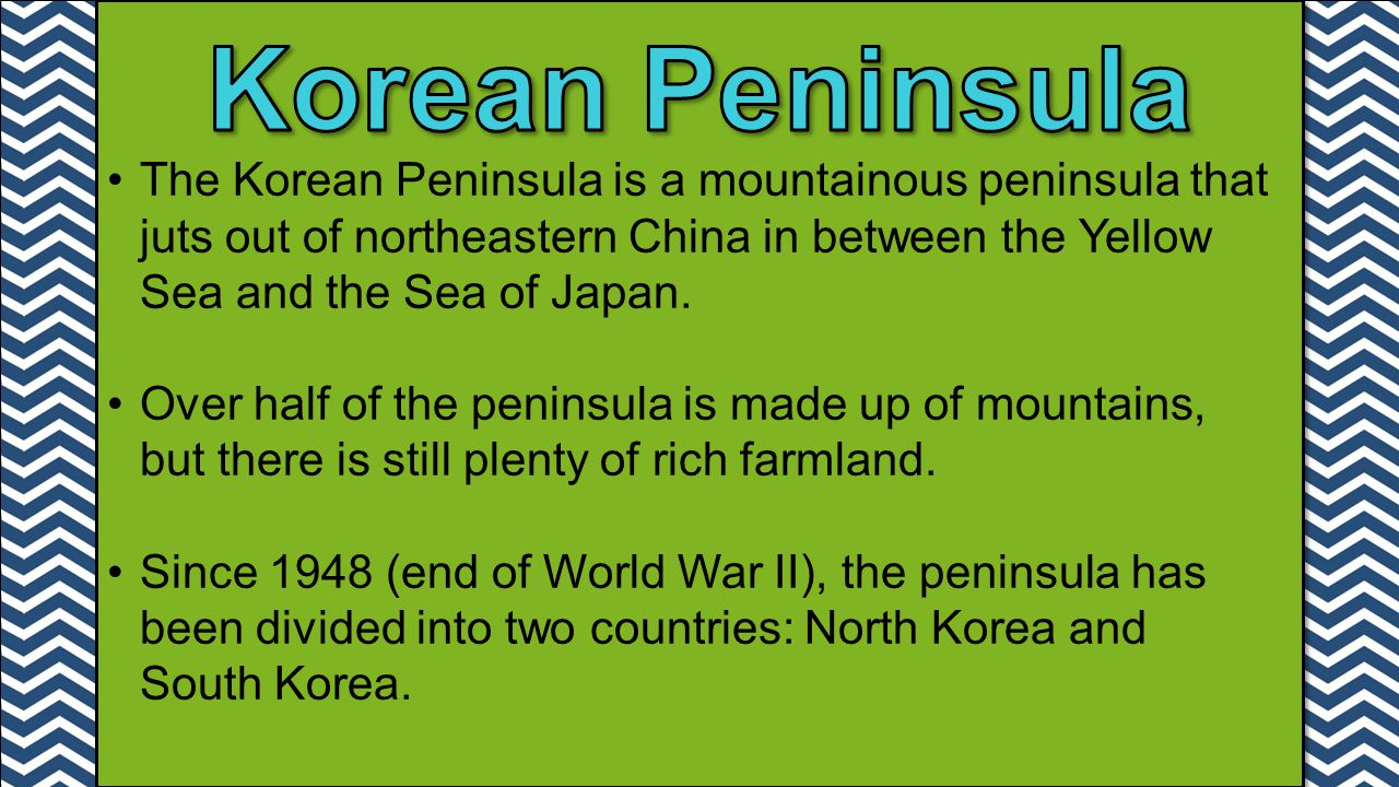 Korean Peninsula The Korean Peninsula is a mountainous peninsula that juts out of northeastern China in between the Yellow Sea and the Sea of Japan.
