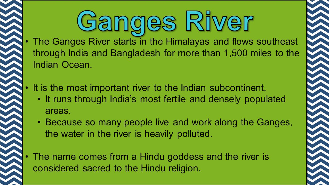 Ganges River The Ganges River starts in the Himalayas and flows southeast through India and Bangladesh for more than 1,500 miles to the Indian Ocean.