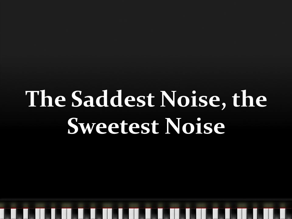 The Saddest Noise, the Sweetest Noise