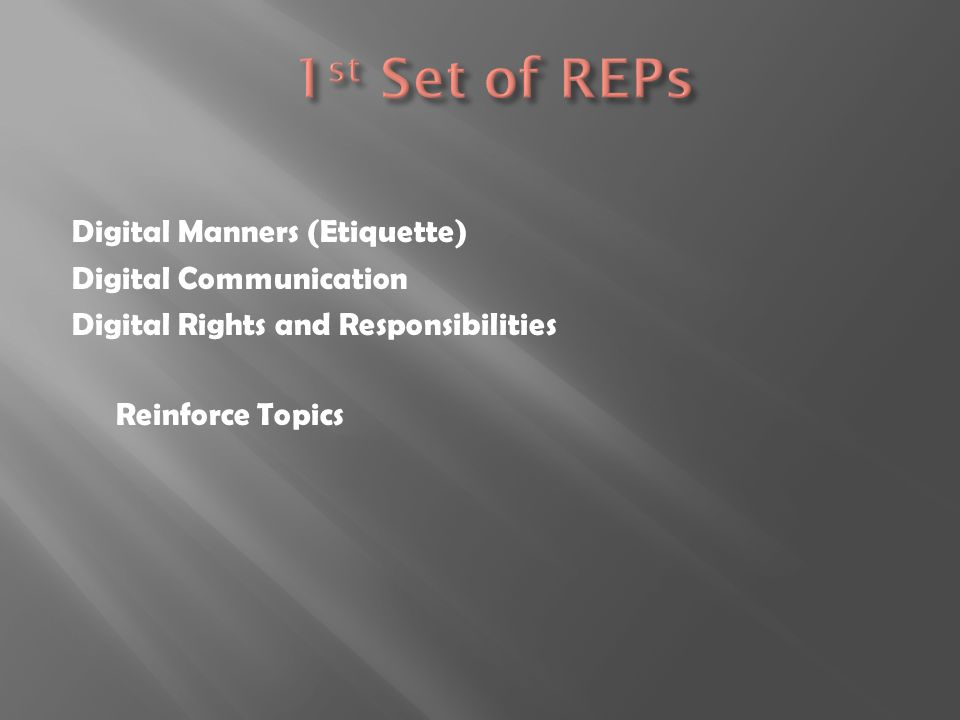 1st Set of REPs Digital Manners (Etiquette) Digital Communication Digital Rights and Responsibilities Reinforce Topics