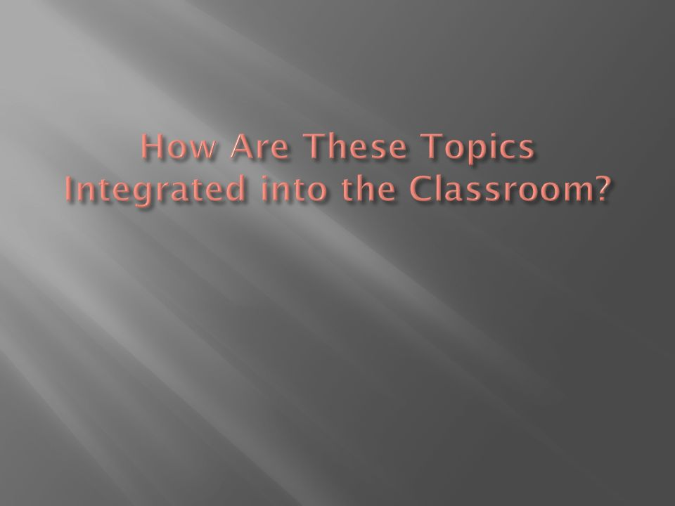 How Are These Topics Integrated into the Classroom