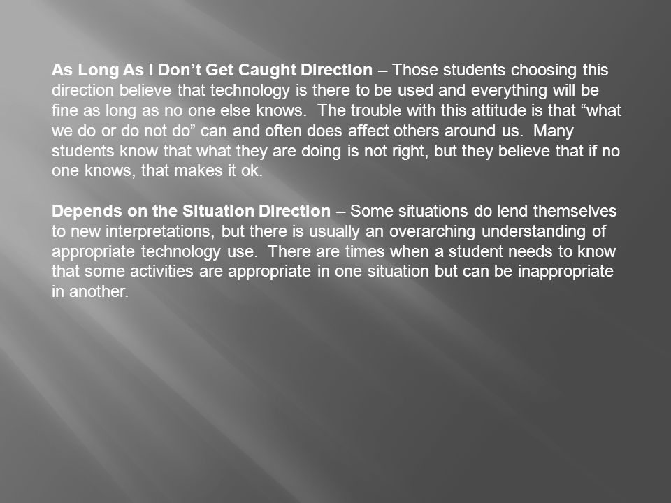 As Long As I Don't Get Caught Direction – Those students choosing this direction believe that technology is there to be used and everything will be fine as long as no one else knows. The trouble with this attitude is that what we do or do not do can and often does affect others around us. Many students know that what they are doing is not right, but they believe that if no one knows, that makes it ok.