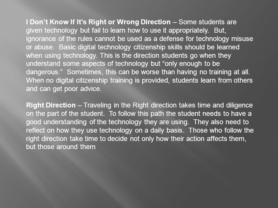 I Don't Know If It's Right or Wrong Direction – Some students are given technology but fail to learn how to use it appropriately. But, ignorance of the rules cannot be used as a defense for technology misuse or abuse. Basic digital technology citizenship skills should be learned when using technology. This is the direction students go when they