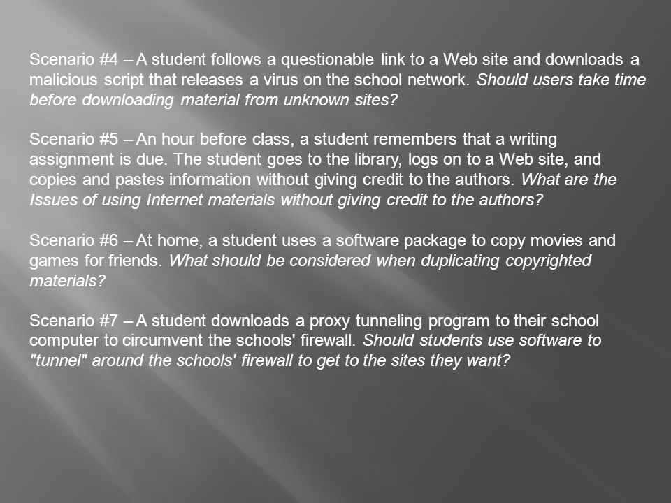 Scenario #4 – A student follows a questionable link to a Web site and downloads a malicious script that releases a virus on the school network. Should users take time before downloading material from unknown sites
