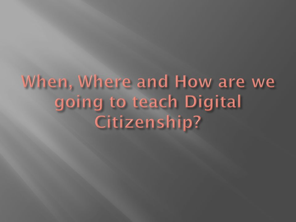 When, Where and How are we going to teach Digital Citizenship