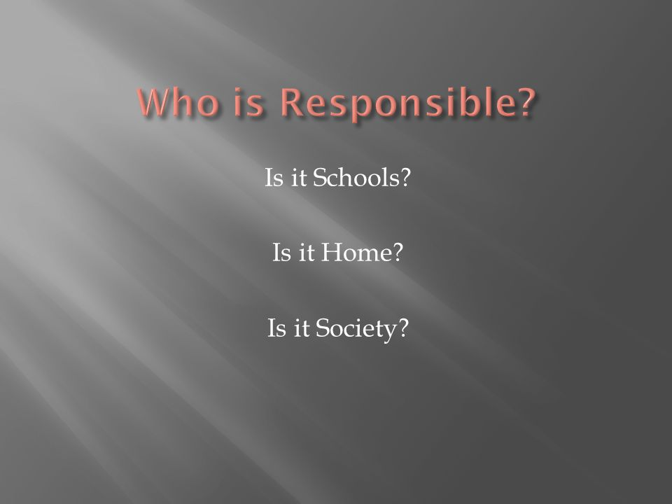 Who is Responsible Is it Schools Is it Home Is it Society