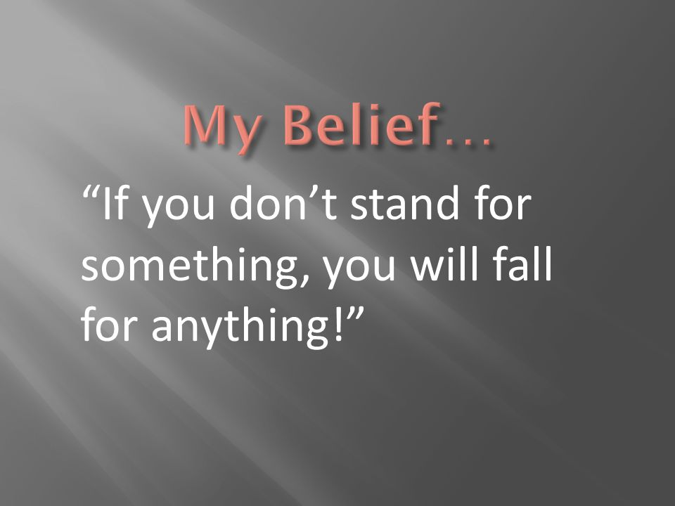 My Belief… If you don't stand for something, you will fall for anything!