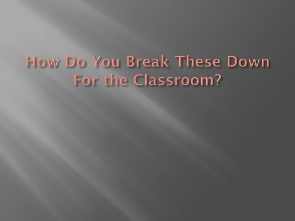 How Do You Break These Down For the Classroom
