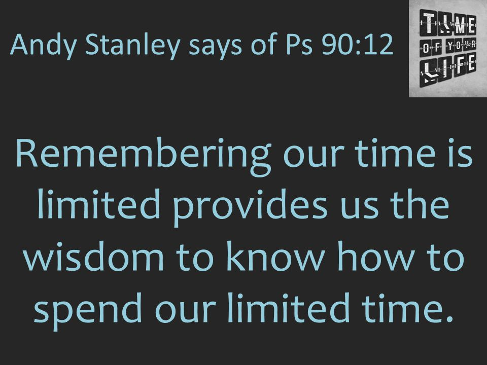 Andy Stanley says of Ps 90:12