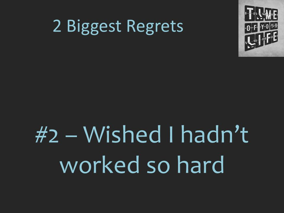 #2 – Wished I hadn't worked so hard