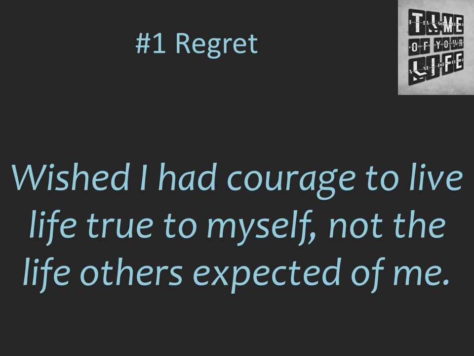 #1 Regret Wished I had courage to live life true to myself, not the life others expected of me.