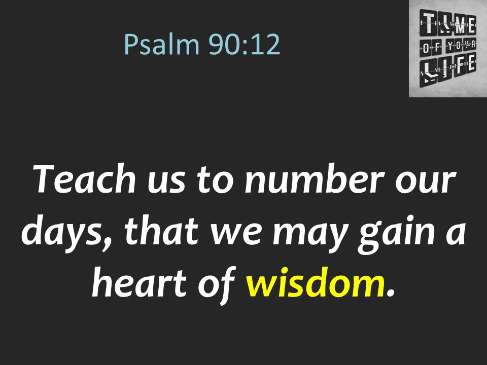 Teach us to number our days, that we may gain a heart of wisdom.
