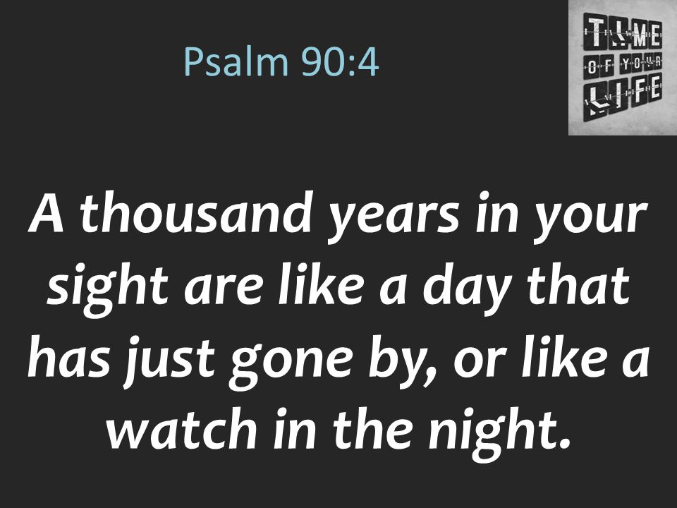Psalm 90:4 A thousand years in your sight are like a day that has just gone by, or like a watch in the night.