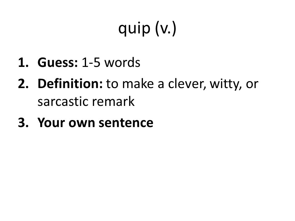 quip (v.) Guess: 1-5 words. Definition: to make a clever, witty, or sarcastic remark.