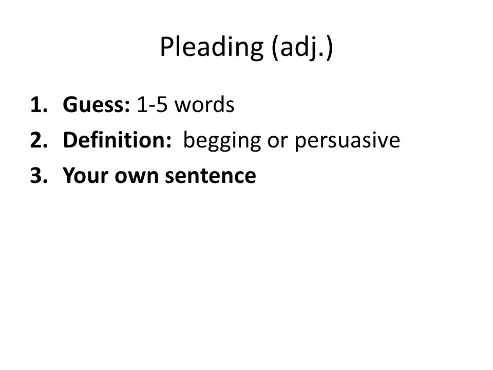 Pleading (adj.) Guess: 1-5 words Definition: begging or persuasive