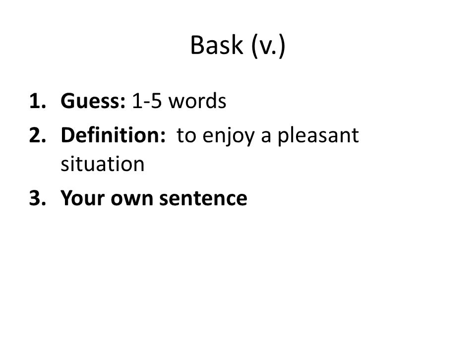 Bask (v.) Guess: 1-5 words Definition: to enjoy a pleasant situation