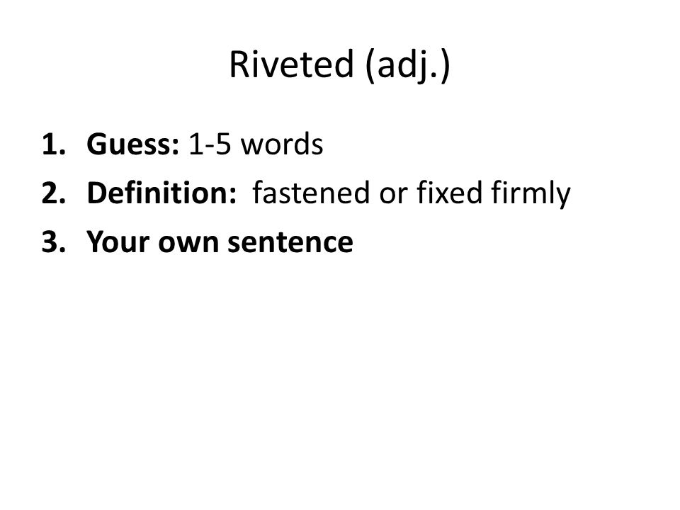 Riveted (adj.) Guess: 1-5 words Definition: fastened or fixed firmly