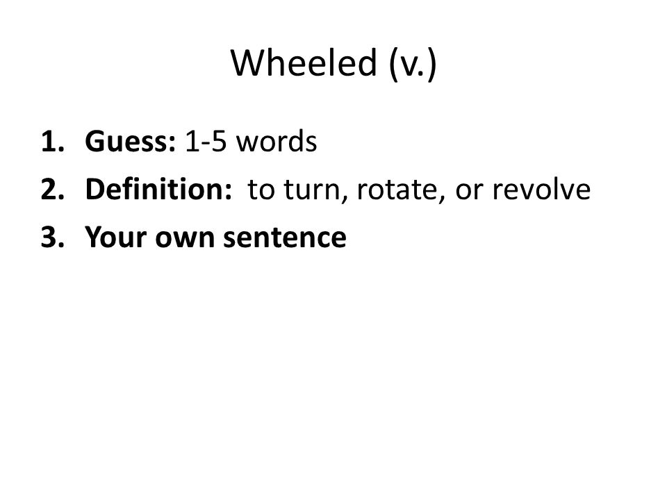 Wheeled (v.) Guess: 1-5 words Definition: to turn, rotate, or revolve