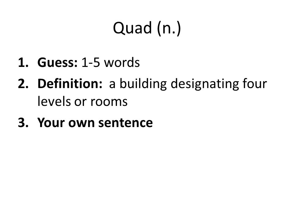 Quad (n.) Guess: 1-5 words. Definition: a building designating four levels or rooms.